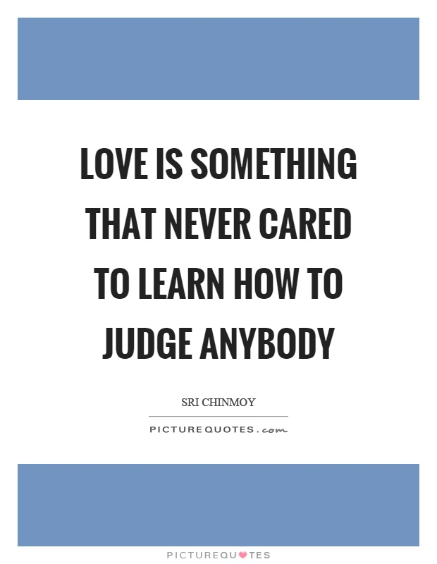 Love is something that never cared to learn how to judge anybody Picture Quote #1