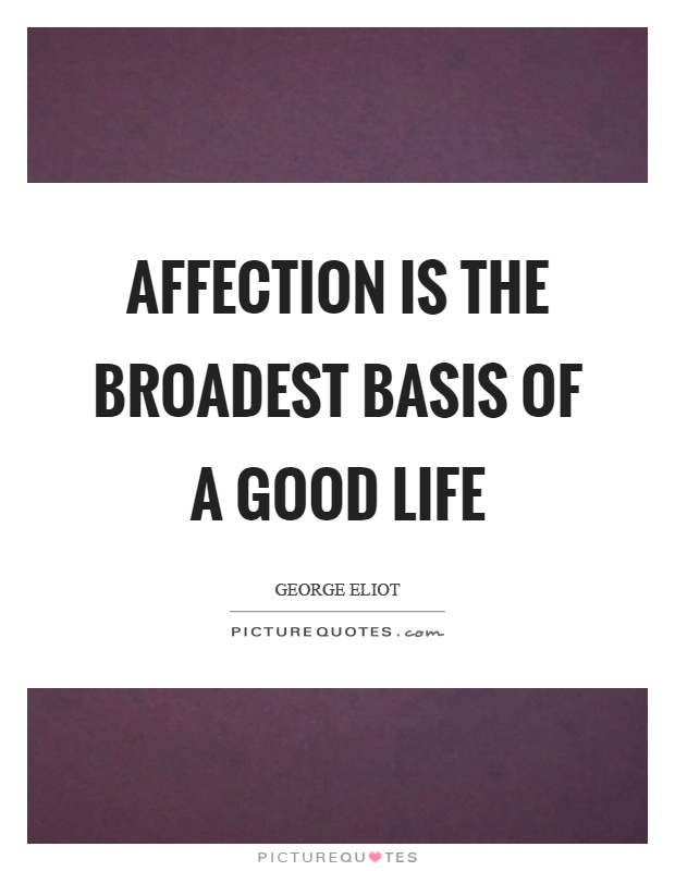 Affection is the broadest basis of a good life Picture Quote #1