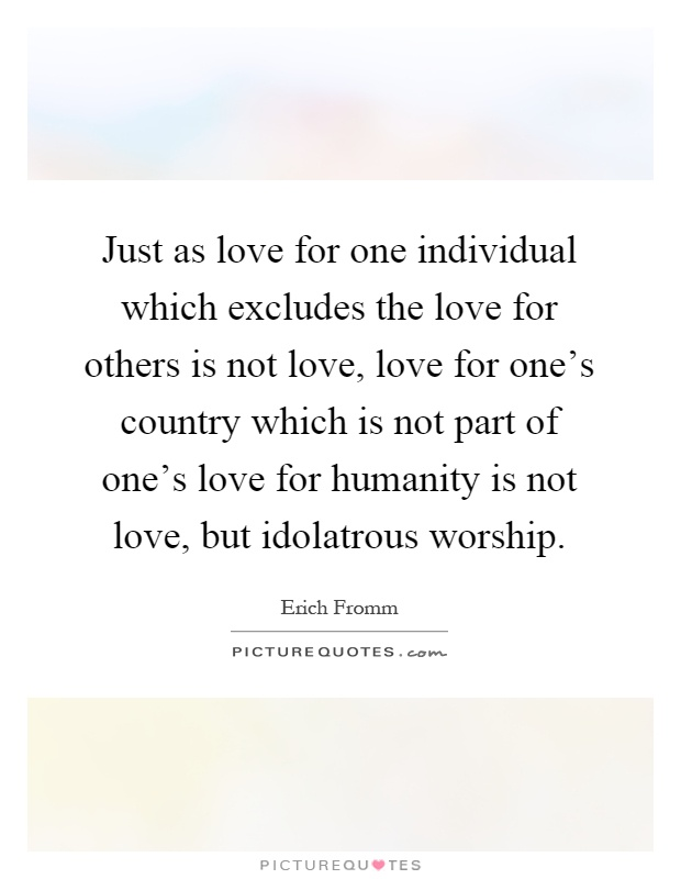 Just as love for one individual which excludes the love for others is not love, love for one's country which is not part of one's love for humanity is not love, but idolatrous worship Picture Quote #1