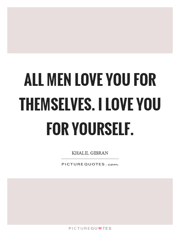 All men love you for themselves. I love you for yourself Picture Quote #1