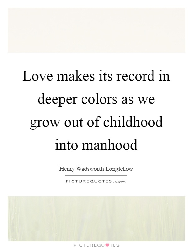 Love makes its record in deeper colors as we grow out of childhood into manhood Picture Quote #1