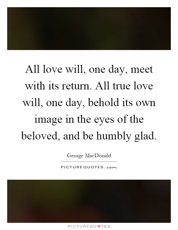 All love will, one day, meet with its return. All true love will, one day, behold its own image in the eyes of the beloved, and be humbly glad Picture Quote #1
