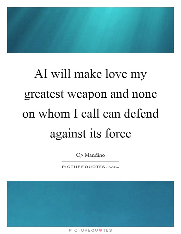 AI will make love my greatest weapon and none on whom I call can defend against its force Picture Quote #1