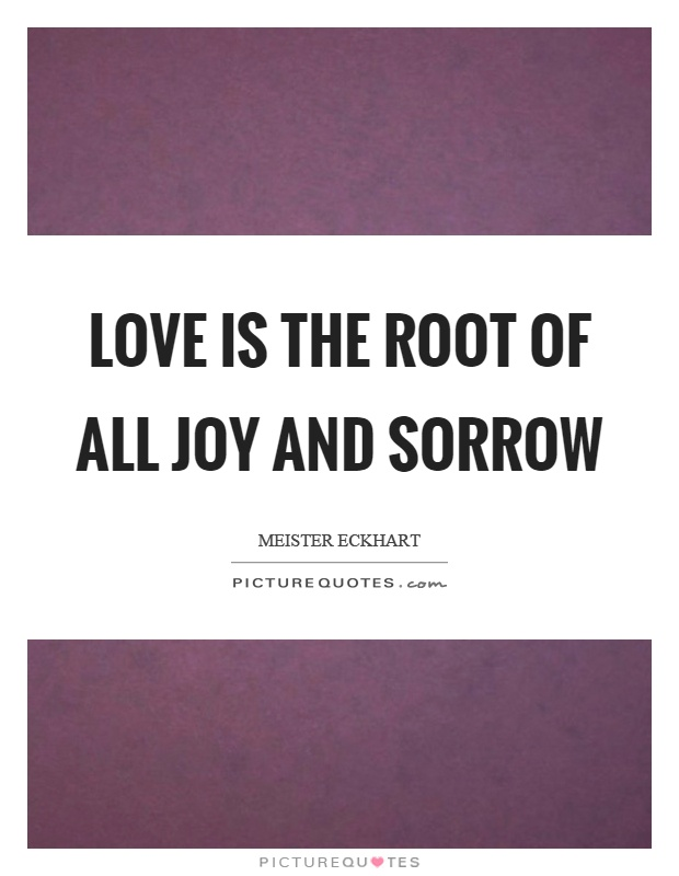 Love is the root of all joy and sorrow Picture Quote #1