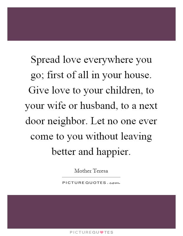 Spread love everywhere you go; first of all in your house. Give love to your children, to your wife or husband, to a next door neighbor. Let no one ever come to you without leaving better and happier Picture Quote #1