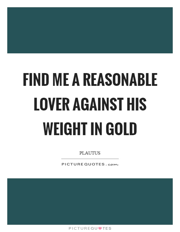 Find me a reasonable lover against his weight in gold Picture Quote #1