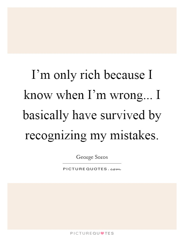 I'm only rich because I know when I'm wrong... I basically have survived by recognizing my mistakes Picture Quote #1