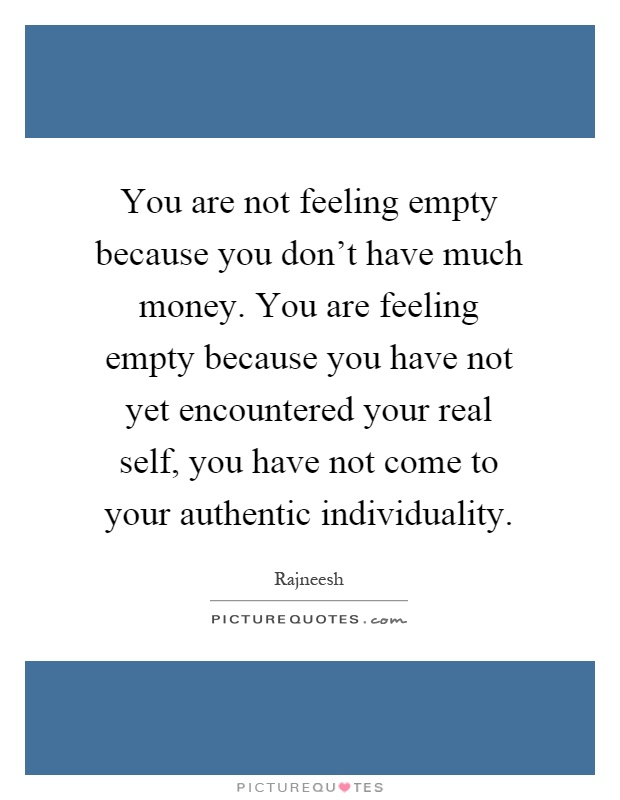 You are not feeling empty because you don't have much money. You are feeling empty because you have not yet encountered your real self, you have not come to your authentic individuality Picture Quote #1