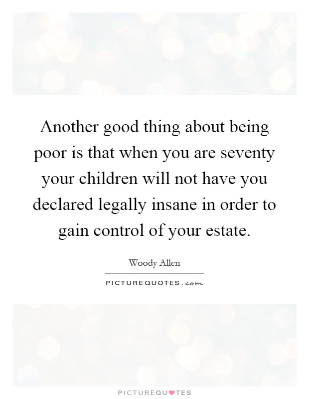 Another good thing about being poor is that when you are seventy your children will not have you declared legally insane in order to gain control of your estate Picture Quote #1