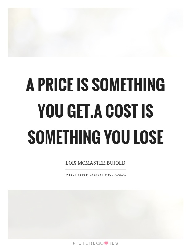 A price is something you get.A cost is something you lose Picture Quote #1