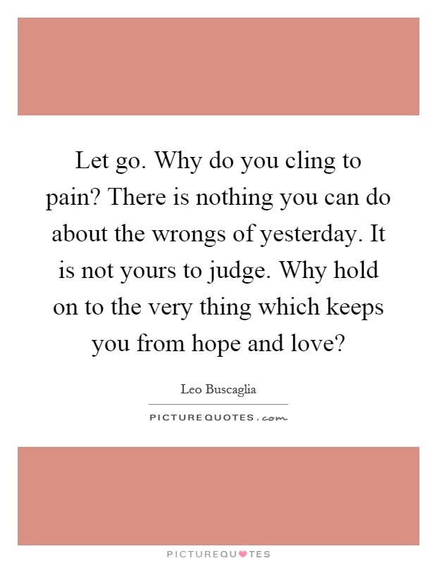 Let go. Why do you cling to pain? There is nothing you can do about the wrongs of yesterday. It is not yours to judge. Why hold on to the very thing which keeps you from hope and love? Picture Quote #1