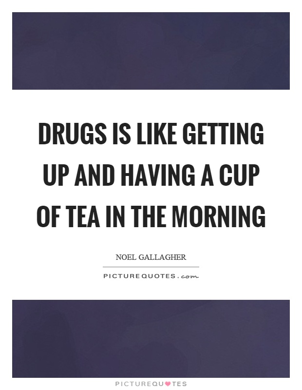 Drugs is like getting up and having a cup of tea in the morning Picture Quote #1