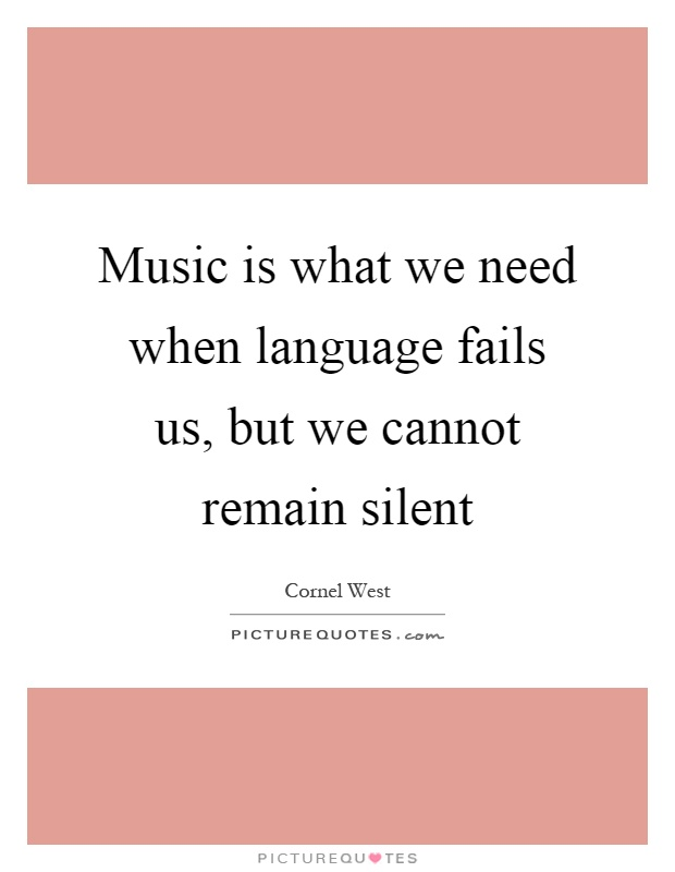 Music is what we need when language fails us, but we cannot remain silent Picture Quote #1