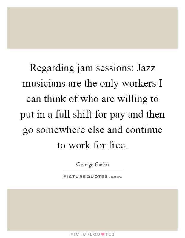 Regarding jam sessions: Jazz musicians are the only workers I can think of who are willing to put in a full shift for pay and then go somewhere else and continue to work for free Picture Quote #1