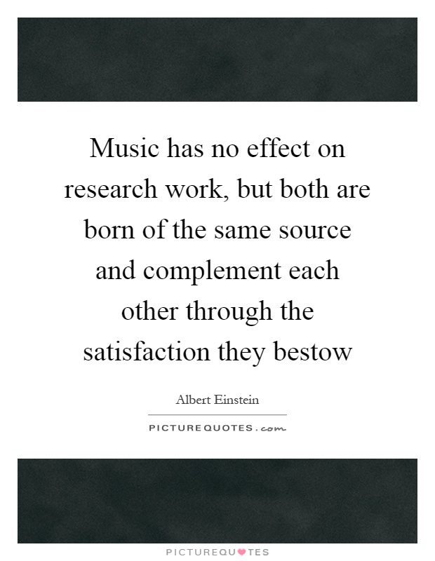 Music has no effect on research work, but both are born of the same source and complement each other through the satisfaction they bestow Picture Quote #1