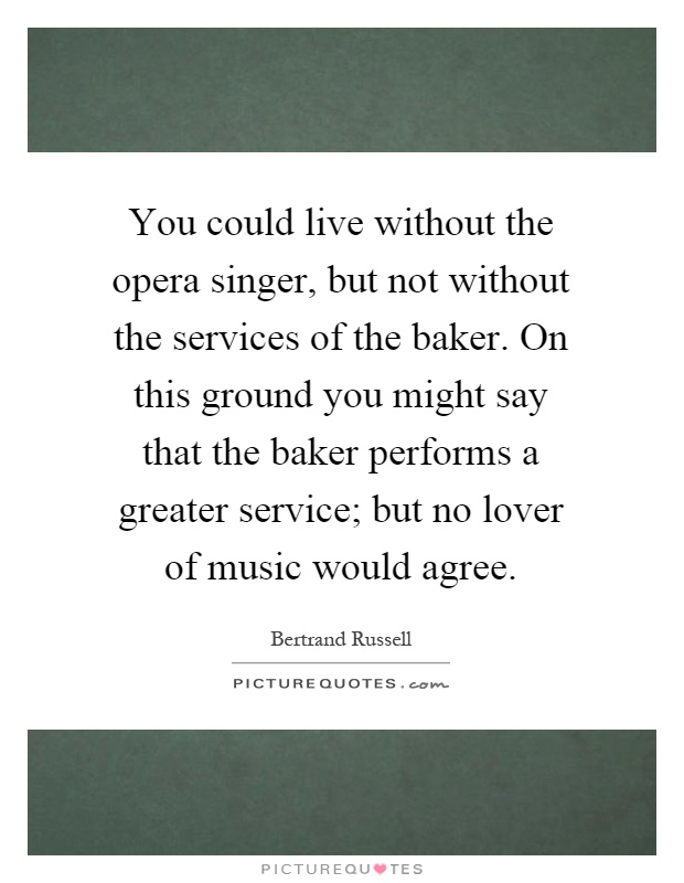 You could live without the opera singer, but not without the services of the baker. On this ground you might say that the baker performs a greater service; but no lover of music would agree Picture Quote #1
