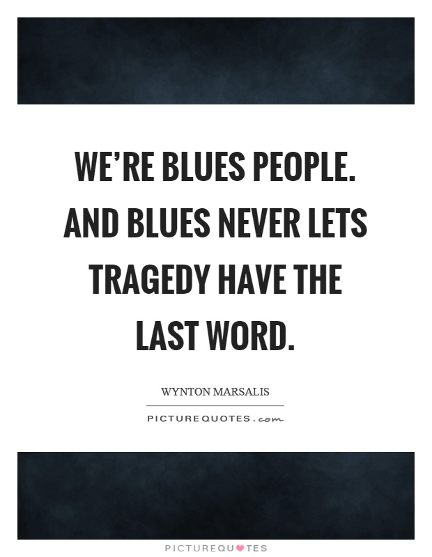 We're blues people. And blues never lets tragedy have the last word Picture Quote #1
