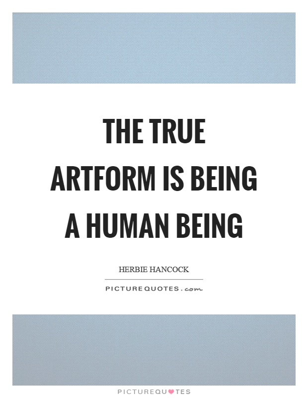 The true artform is being a human being Picture Quote #1