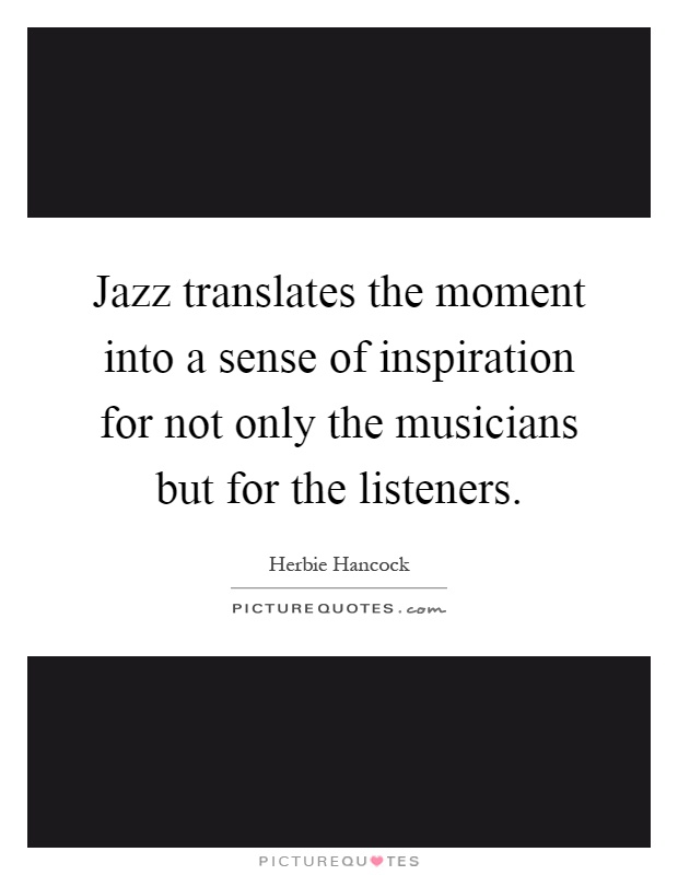 Jazz translates the moment into a sense of inspiration for not only the musicians but for the listeners Picture Quote #1