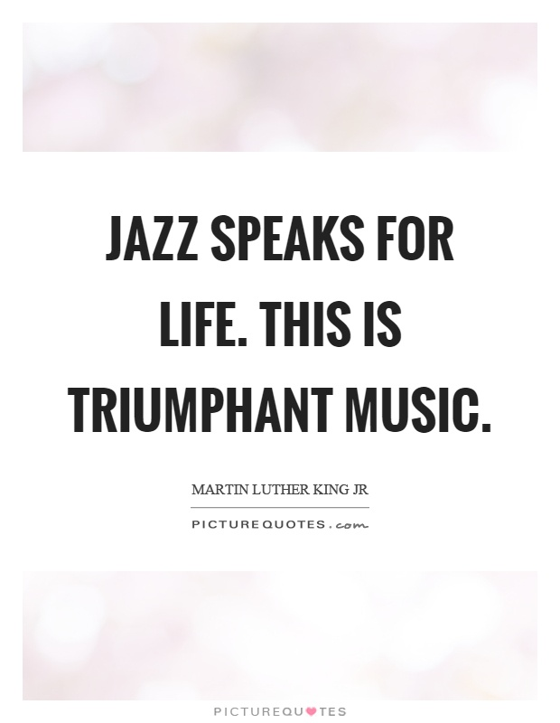Jazz speaks for life. This is triumphant music Picture Quote #1