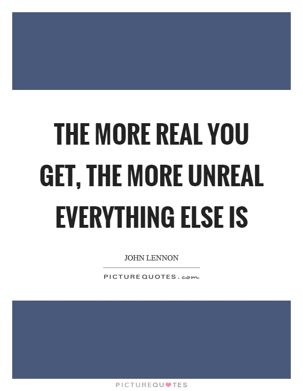 The More Real You Get The More Unreal Everything Else Is Picture