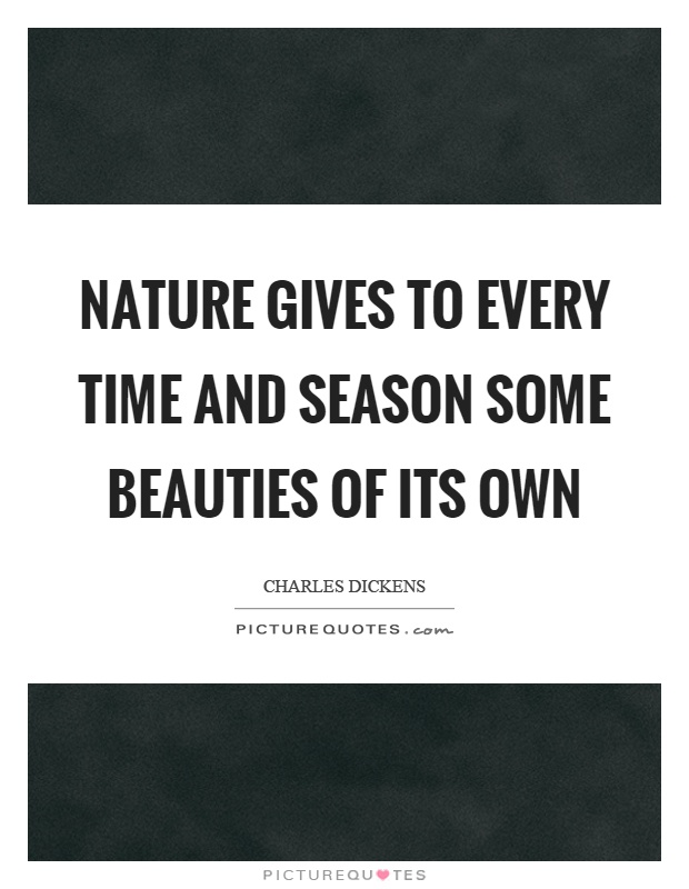 Nature gives to every time and season some beauties of its own Picture Quote #1
