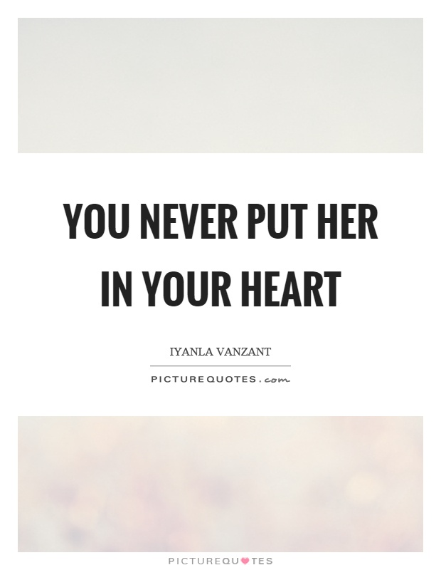 You never put her in your heart Picture Quote #1