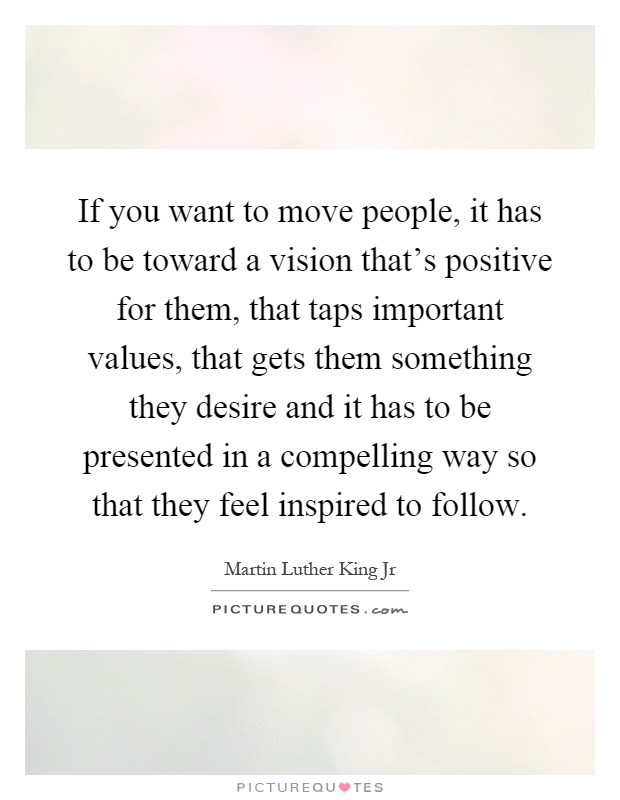 If you want to move people, it has to be toward a vision that's positive for them, that taps important values, that gets them something they desire and it has to be presented in a compelling way so that they feel inspired to follow Picture Quote #1