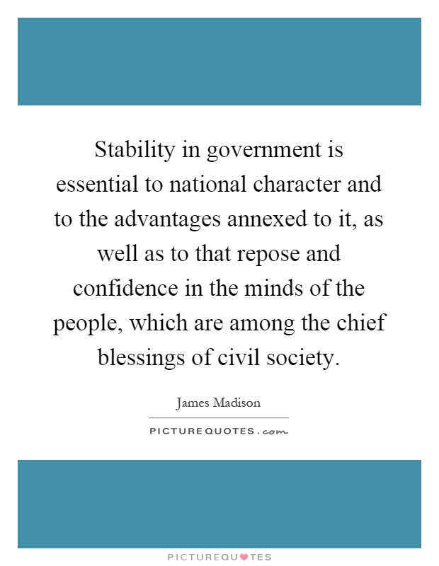 Stability in government is essential to national character and to the advantages annexed to it, as well as to that repose and confidence in the minds of the people, which are among the chief blessings of civil society Picture Quote #1