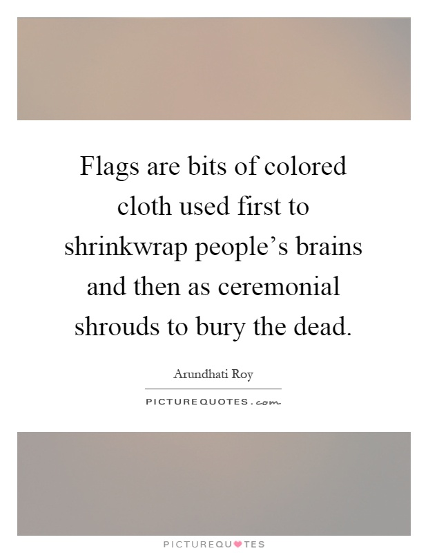 Flags are bits of colored cloth used first to shrinkwrap people's brains and then as ceremonial shrouds to bury the dead Picture Quote #1