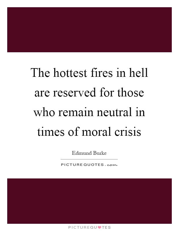 The hottest fires in hell are reserved for those who remain neutral in times of moral crisis Picture Quote #1