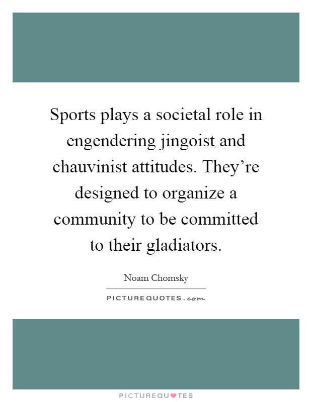 Sports plays a societal role in engendering jingoist and chauvinist attitudes. They're designed to organize a community to be committed to their gladiators Picture Quote #1