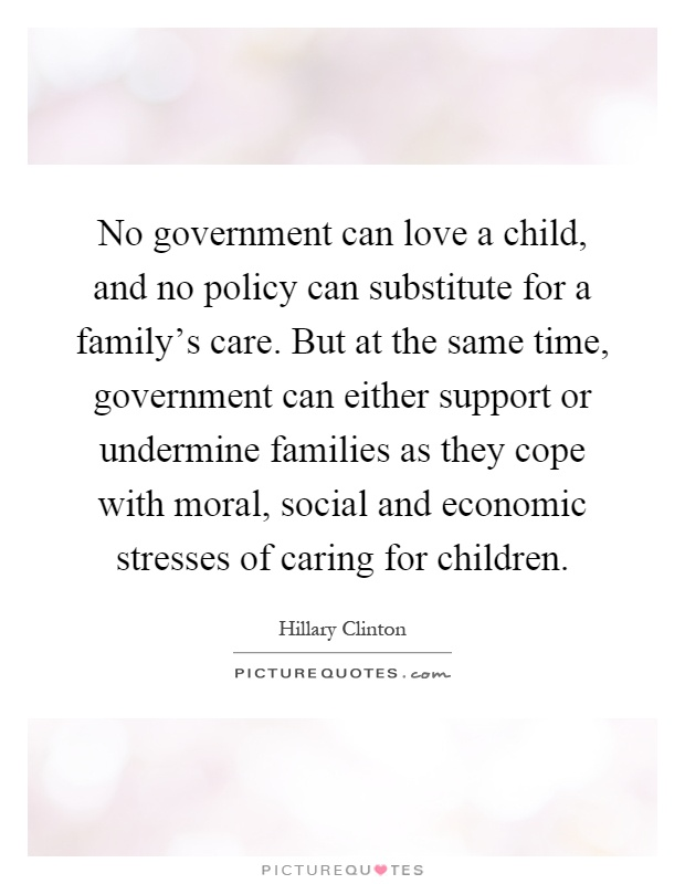 No government can love a child, and no policy can substitute for a family's care. But at the same time, government can either support or undermine families as they cope with moral, social and economic stresses of caring for children Picture Quote #1