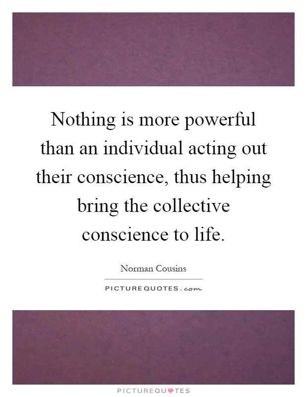 Nothing is more powerful than an individual acting out their conscience, thus helping bring the collective conscience to life Picture Quote #1