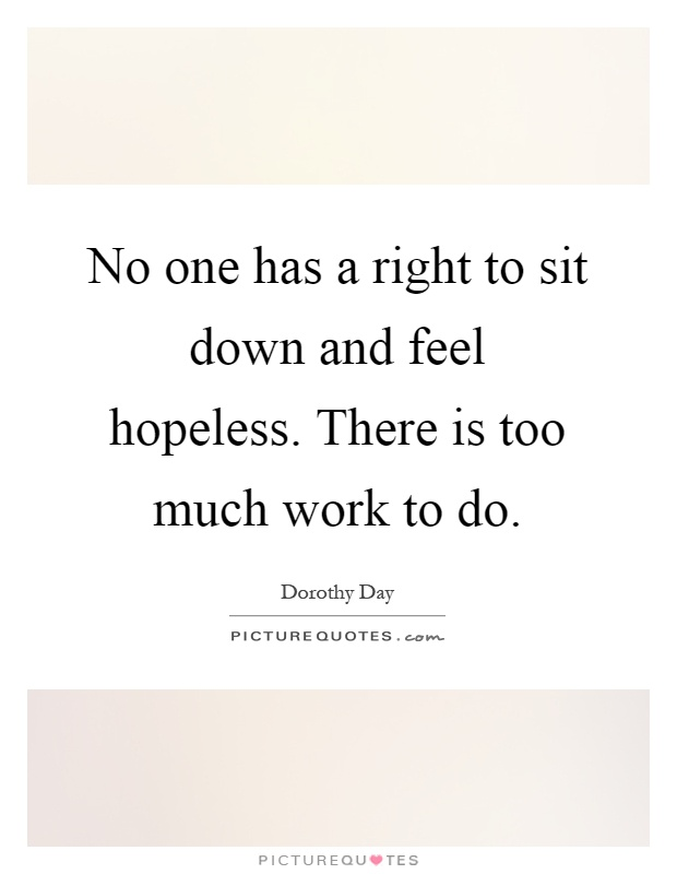 No one has a right to sit down and feel hopeless. There is too much work to do Picture Quote #1