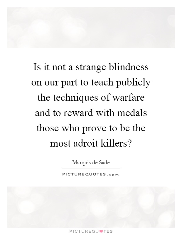 Is it not a strange blindness on our part to teach publicly the techniques of warfare and to reward with medals those who prove to be the most adroit killers? Picture Quote #1