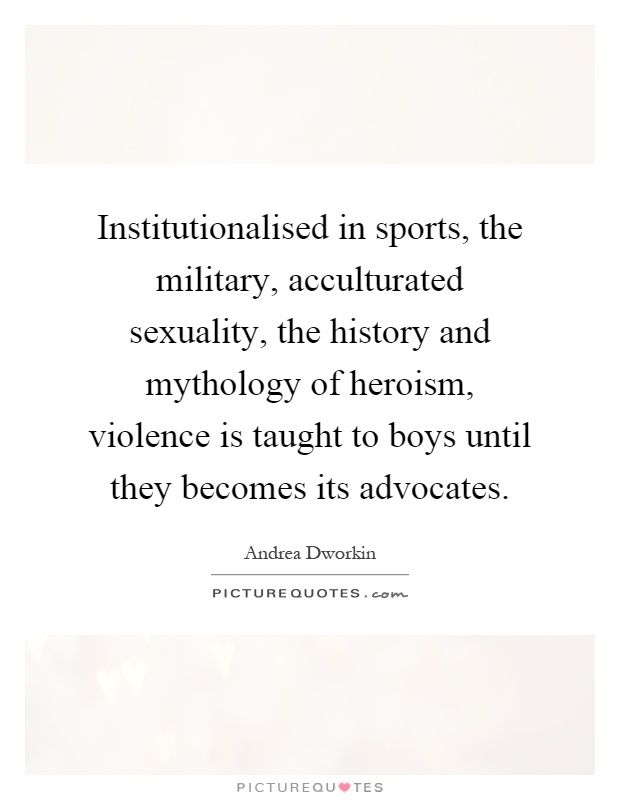 Institutionalised in sports, the military, acculturated sexuality, the history and mythology of heroism, violence is taught to boys until they becomes its advocates Picture Quote #1