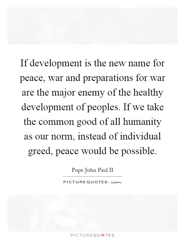If development is the new name for peace, war and preparations for war are the major enemy of the healthy development of peoples. If we take the common good of all humanity as our norm, instead of individual greed, peace would be possible Picture Quote #1