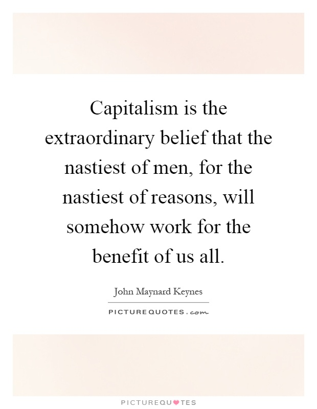 Capitalism is the extraordinary belief that the nastiest of men, for the nastiest of reasons, will somehow work for the benefit of us all Picture Quote #1