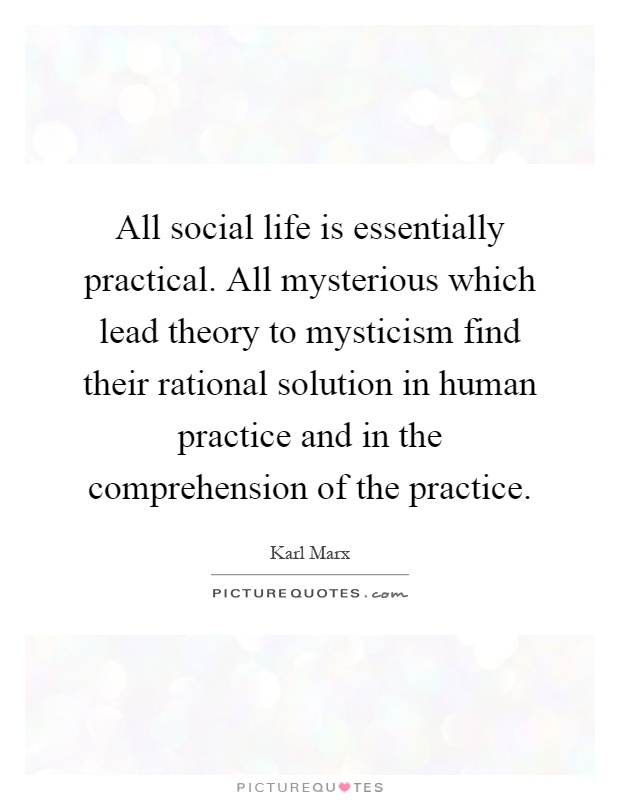 All social life is essentially practical. All mysterious which lead theory to mysticism find their rational solution in human practice and in the comprehension of the practice Picture Quote #1