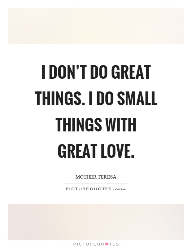 I don't do great things. I do small things with great love Picture Quote #1