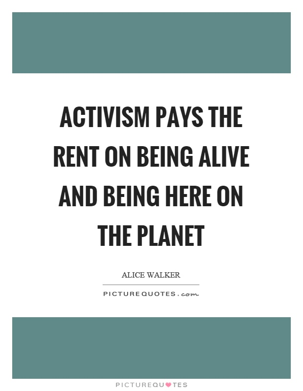 Activism pays the rent on being alive and being here on the planet Picture Quote #1