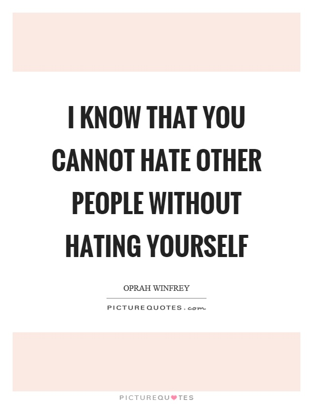I know that you cannot hate other people without hating ...