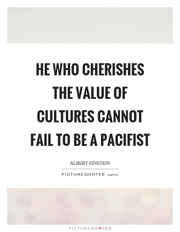 He who cherishes the value of cultures cannot fail to be a pacifist Picture Quote #1