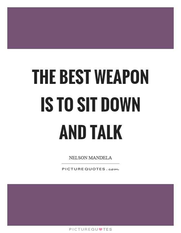 The best weapon is to sit down and talk Picture Quote #1