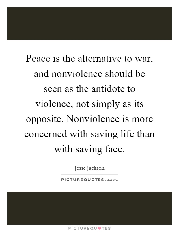 Peace is the alternative to war, and nonviolence should be seen as the antidote to violence, not simply as its opposite. Nonviolence is more concerned with saving life than with saving face Picture Quote #1