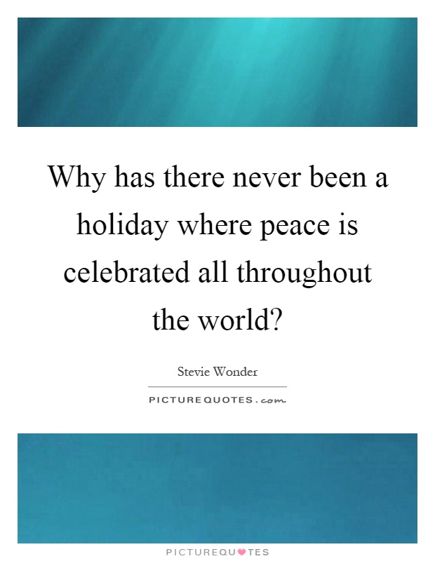Why has there never been a holiday where peace is celebrated all throughout the world? Picture Quote #1