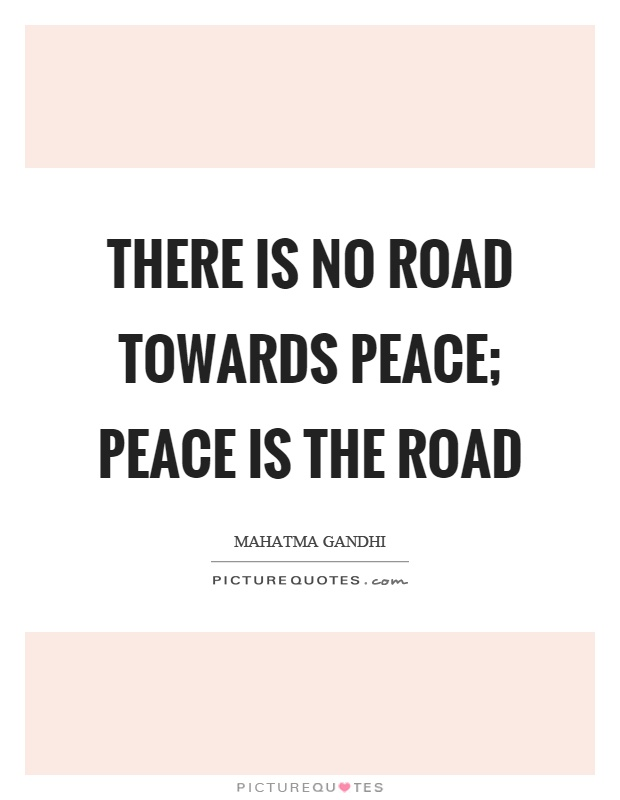 There is no road towards peace; peace is the road Picture Quote #1
