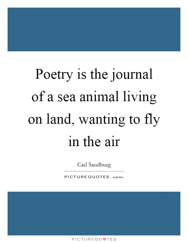 Poetry is the journal of a sea animal living on land, wanting to fly in the air Picture Quote #1