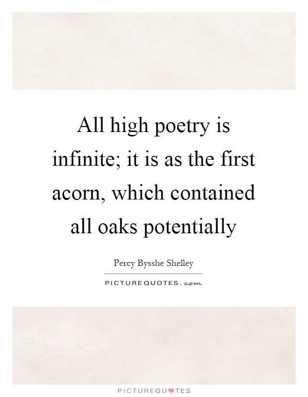 All high poetry is infinite; it is as the first acorn, which contained all oaks potentially Picture Quote #1